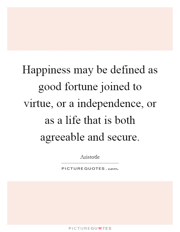 Happiness may be defined as good fortune joined to virtue, or a independence, or as a life that is both agreeable and secure Picture Quote #1