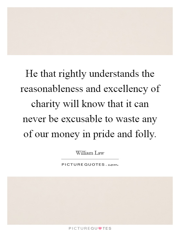 He that rightly understands the reasonableness and excellency of charity will know that it can never be excusable to waste any of our money in pride and folly Picture Quote #1