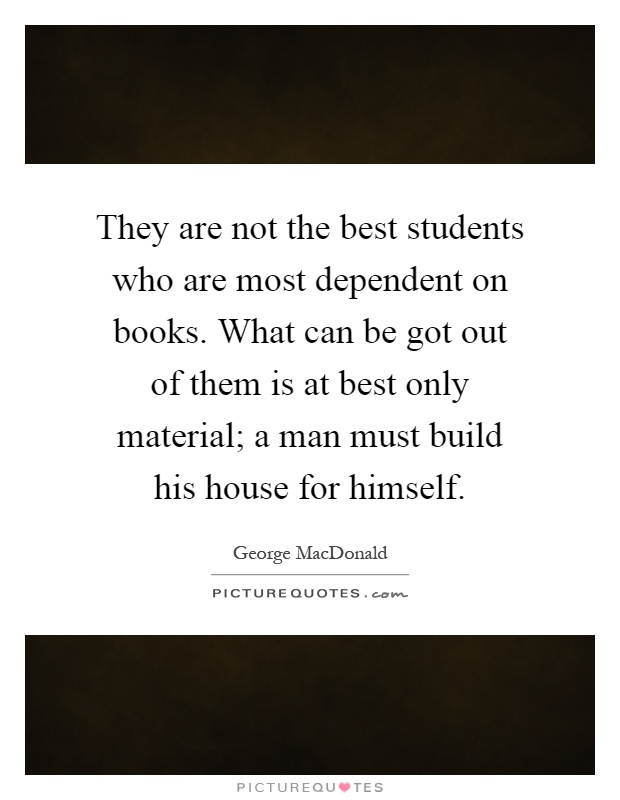 They are not the best students who are most dependent on books. What can be got out of them is at best only material; a man must build his house for himself Picture Quote #1