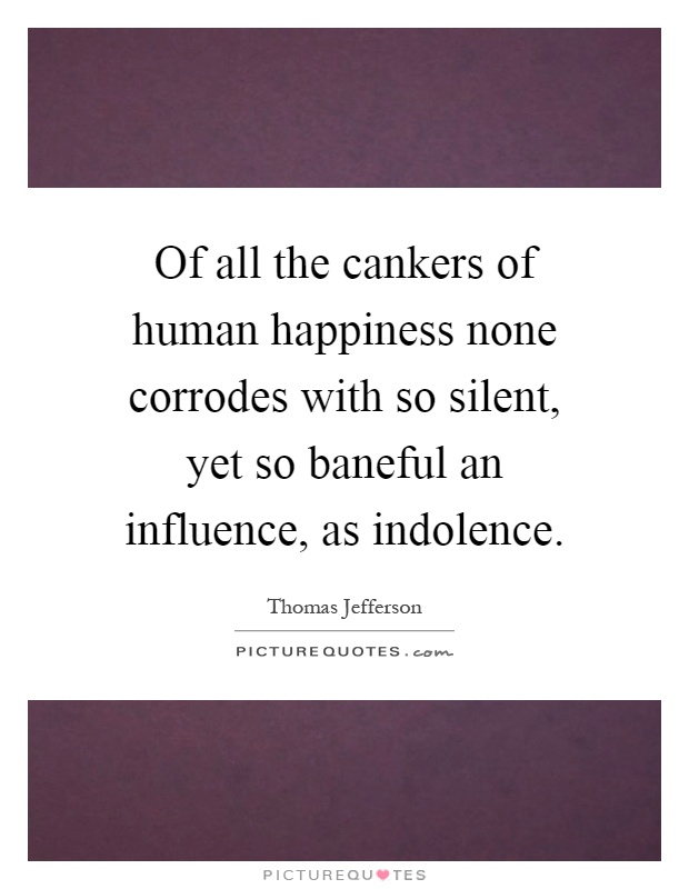 Of all the cankers of human happiness none corrodes with so silent, yet so baneful an influence, as indolence Picture Quote #1