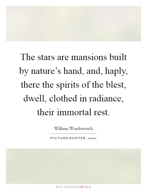 The stars are mansions built by nature's hand, and, haply, there the spirits of the blest, dwell, clothed in radiance, their immortal rest Picture Quote #1