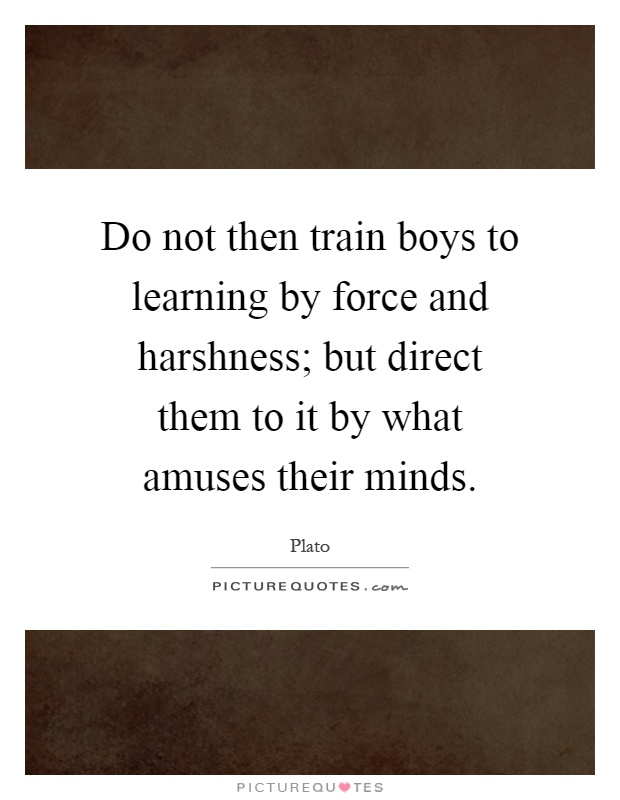 Do not then train boys to learning by force and harshness; but direct them to it by what amuses their minds Picture Quote #1
