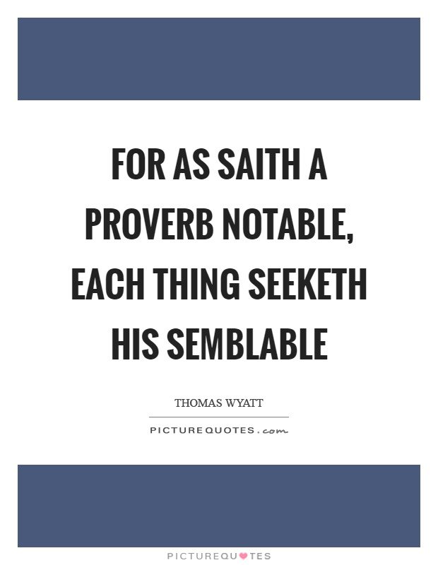 For as saith a proverb notable, each thing seeketh his semblable Picture Quote #1