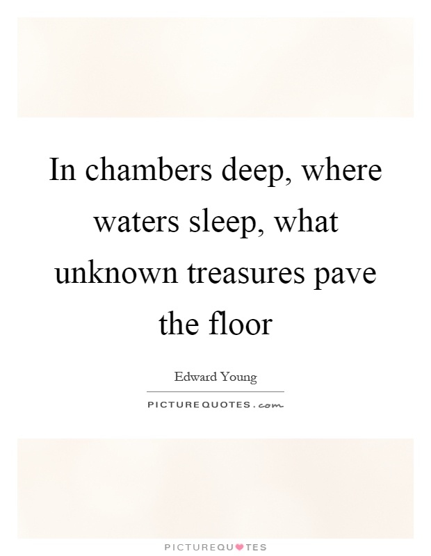 In chambers deep, where waters sleep, what unknown treasures pave the floor Picture Quote #1