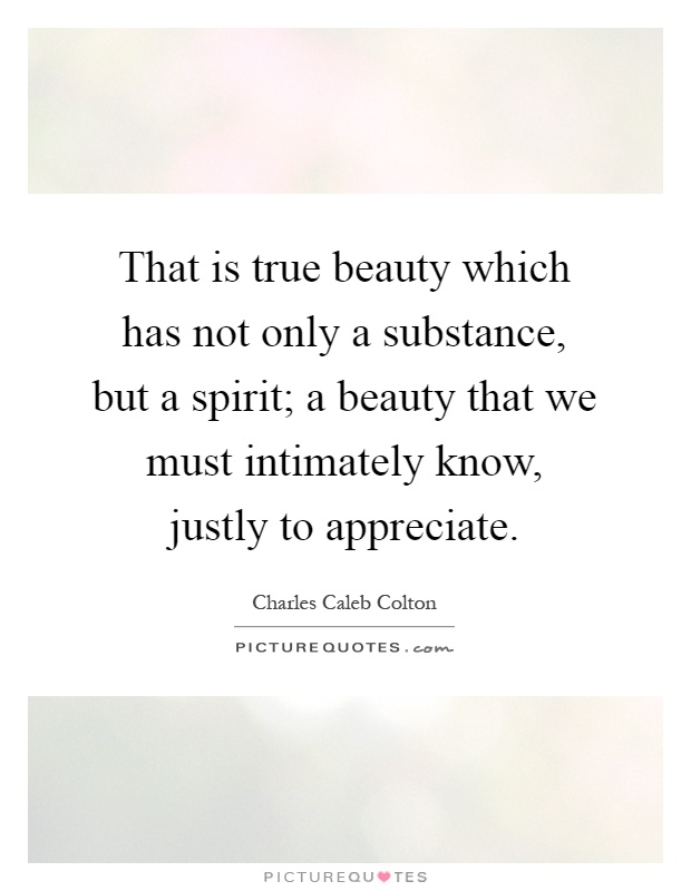 That is true beauty which has not only a substance, but a spirit; a beauty that we must intimately know, justly to appreciate Picture Quote #1