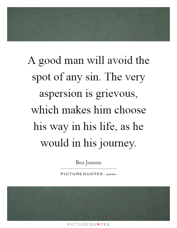 A good man will avoid the spot of any sin. The very aspersion is grievous, which makes him choose his way in his life, as he would in his journey Picture Quote #1