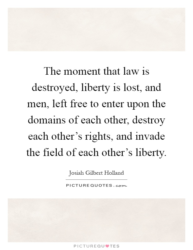 The moment that law is destroyed, liberty is lost, and men, left free to enter upon the domains of each other, destroy each other's rights, and invade the field of each other's liberty Picture Quote #1