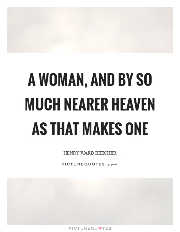 A woman, and by so much nearer heaven as that makes one Picture Quote #1