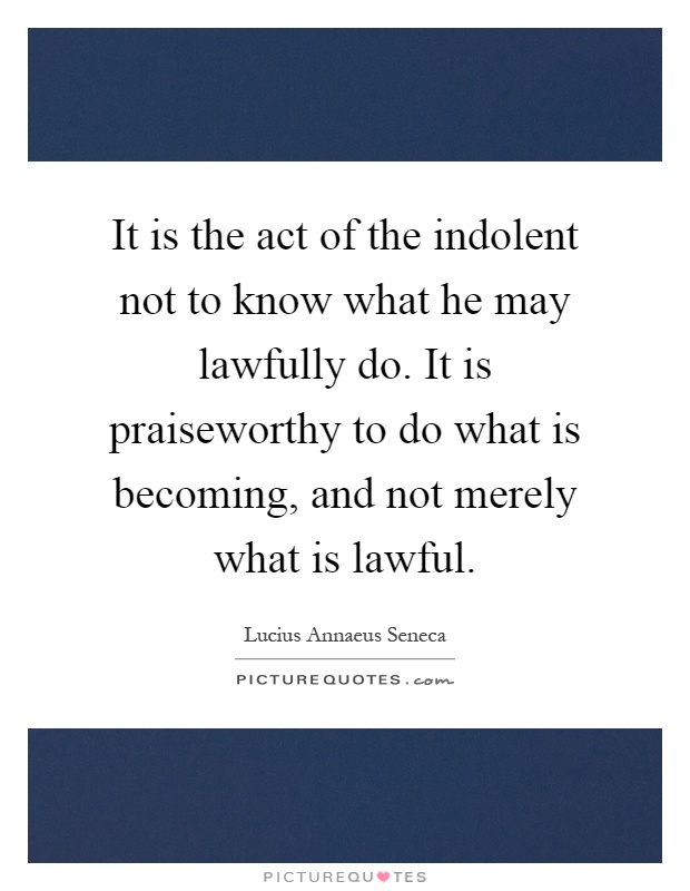 It is the act of the indolent not to know what he may lawfully do. It is praiseworthy to do what is becoming, and not merely what is lawful Picture Quote #1