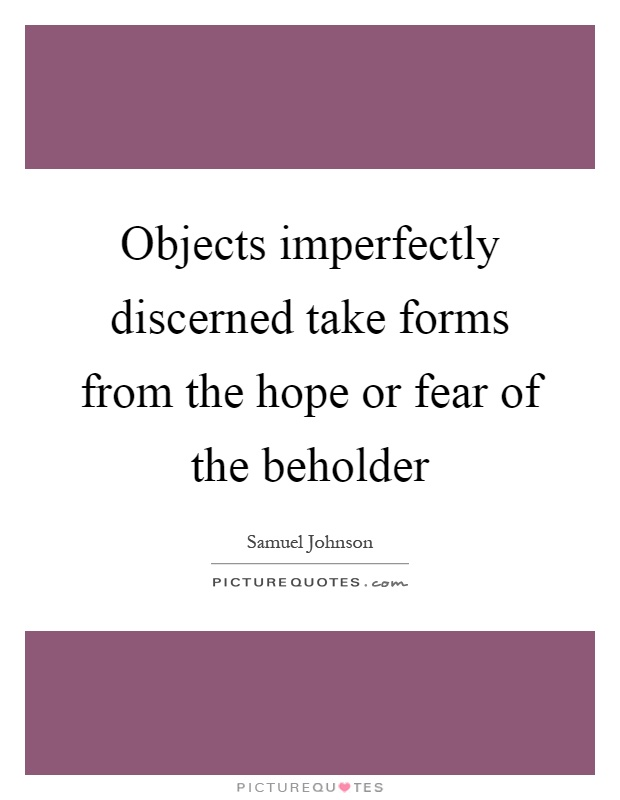 Objects imperfectly discerned take forms from the hope or fear of the beholder Picture Quote #1
