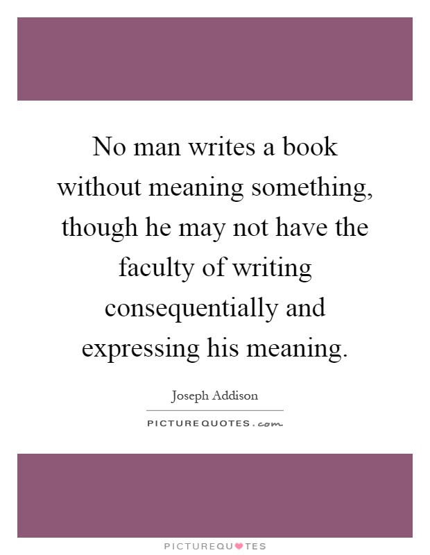 No man writes a book without meaning something, though he may not have the faculty of writing consequentially and expressing his meaning Picture Quote #1