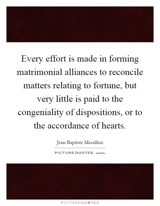 Every effort is made in forming matrimonial alliances to reconcile matters relating to fortune, but very little is paid to the congeniality of dispositions, or to the accordance of hearts Picture Quote #1