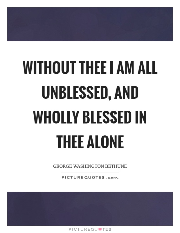 Without thee I am all unblessed, and wholly blessed in thee alone Picture Quote #1