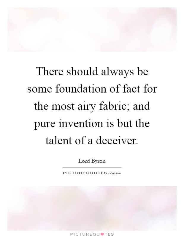 There should always be some foundation of fact for the most airy fabric; and pure invention is but the talent of a deceiver Picture Quote #1