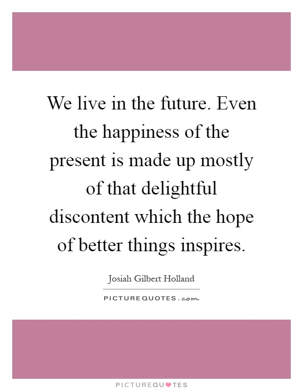 We live in the future. Even the happiness of the present is made up mostly of that delightful discontent which the hope of better things inspires Picture Quote #1