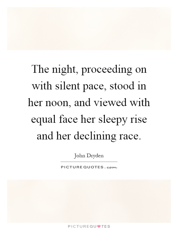 The night, proceeding on with silent pace, stood in her noon, and viewed with equal face her sleepy rise and her declining race Picture Quote #1