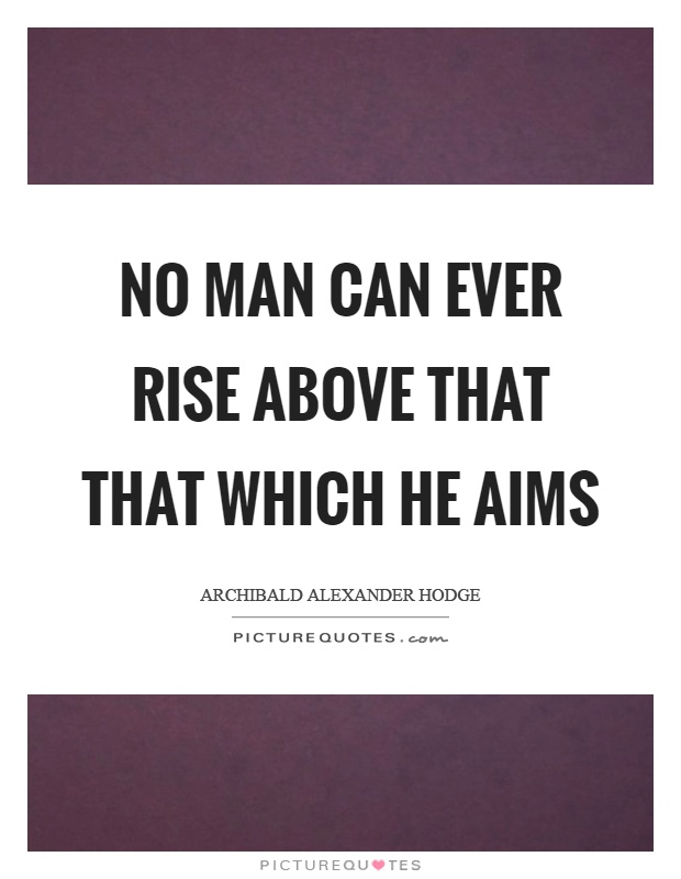 No man can ever rise above that that which he aims Picture Quote #1