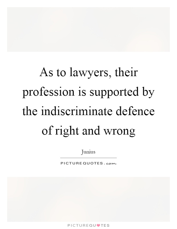 As to lawyers, their profession is supported by the indiscriminate defence of right and wrong Picture Quote #1