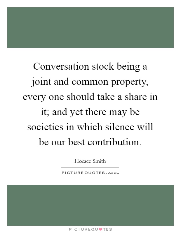 Conversation stock being a joint and common property, every one should take a share in it; and yet there may be societies in which silence will be our best contribution Picture Quote #1