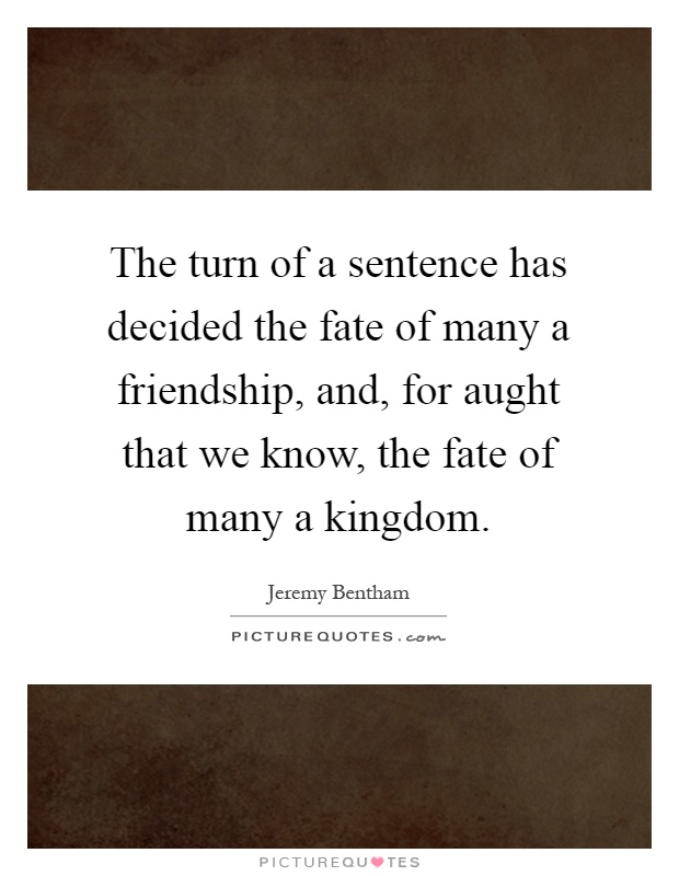 The turn of a sentence has decided the fate of many a friendship, and, for aught that we know, the fate of many a kingdom Picture Quote #1