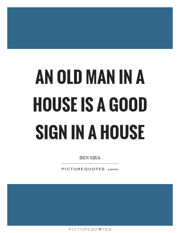 An old man in a house is a good sign in a house picture for Classic house quotes