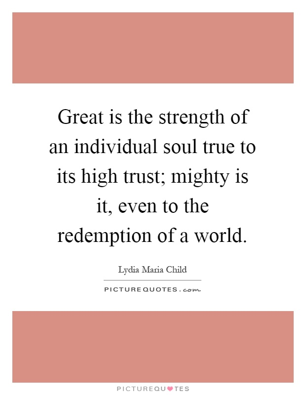 Great is the strength of an individual soul true to its high trust; mighty is it, even to the redemption of a world Picture Quote #1