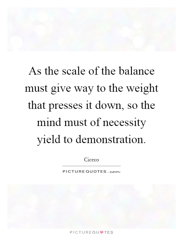 As the scale of the balance must give way to the weight that presses it down, so the mind must of necessity yield to demonstration Picture Quote #1