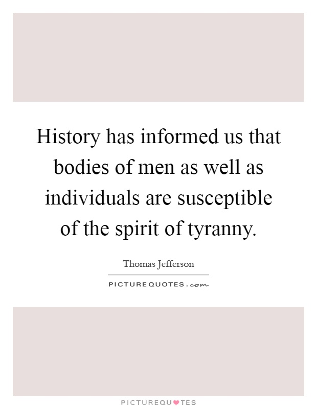 History has informed us that bodies of men as well as individuals are susceptible of the spirit of tyranny Picture Quote #1