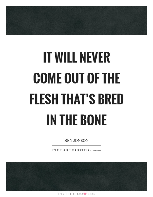 It will never come out of the flesh that's bred in the bone Picture Quote #1