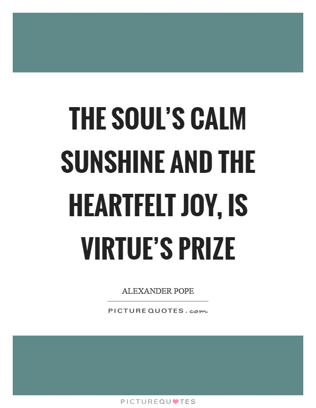The soul's calm sunshine and the heartfelt joy, is virtue's prize Picture Quote #1