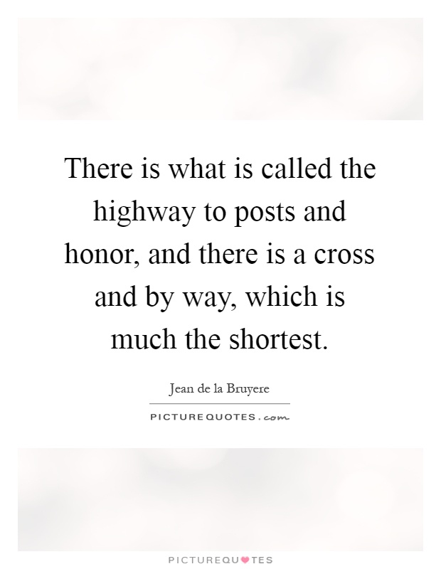 There is what is called the highway to posts and honor, and there is a cross and by way, which is much the shortest Picture Quote #1