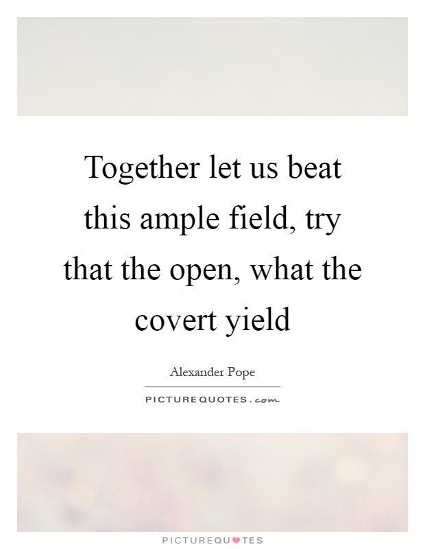 Together let us beat this ample field, try that the open, what the covert yield Picture Quote #1