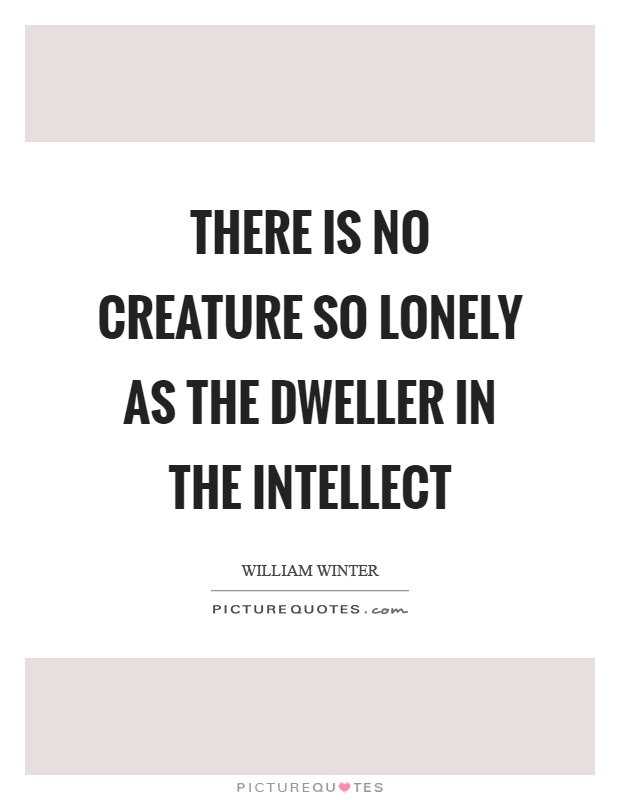There is no creature so lonely as the dweller in the intellect Picture Quote #1