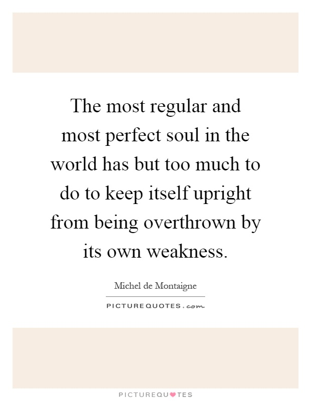 The most regular and most perfect soul in the world has but too much to do to keep itself upright from being overthrown by its own weakness Picture Quote #1