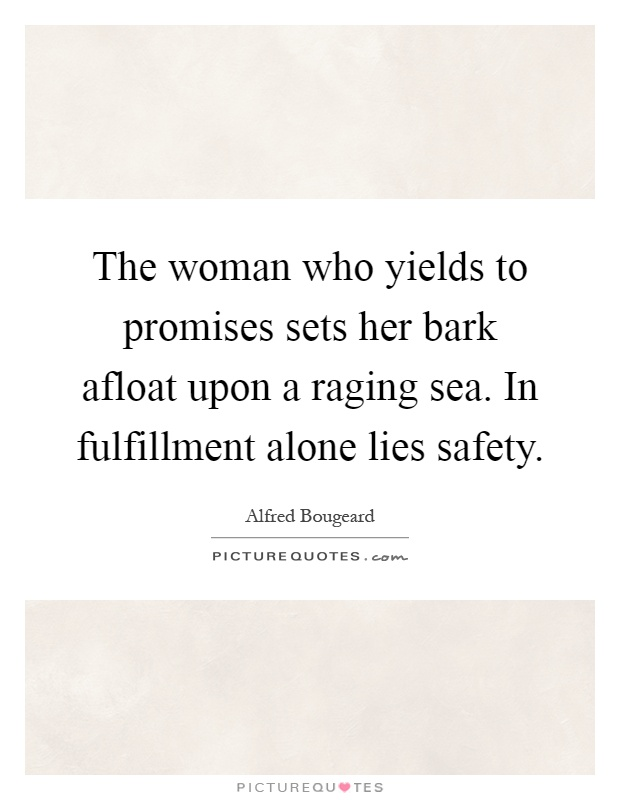 The woman who yields to promises sets her bark afloat upon a raging sea. In fulfillment alone lies safety Picture Quote #1