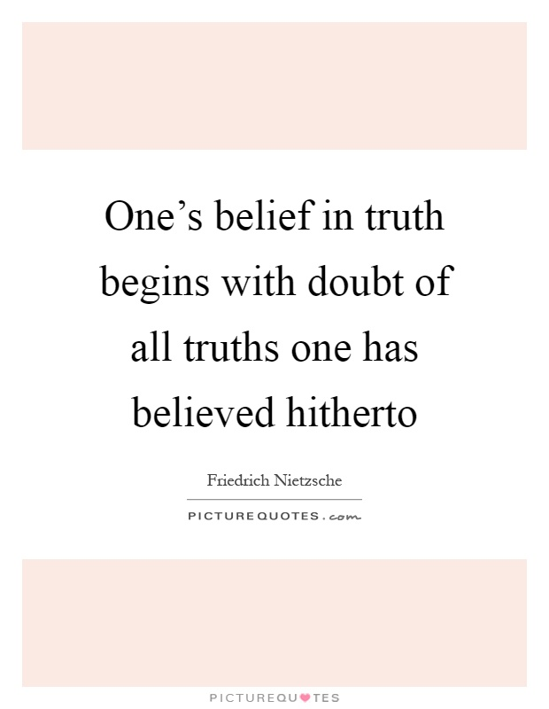 One's belief in truth begins with doubt of all truths one has believed hitherto Picture Quote #1