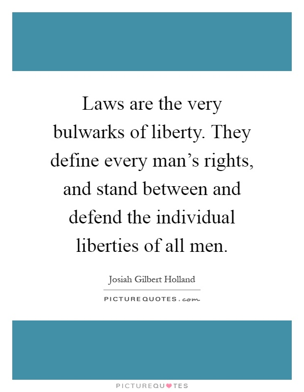 Laws are the very bulwarks of liberty. They define every man's rights, and stand between and defend the individual liberties of all men Picture Quote #1