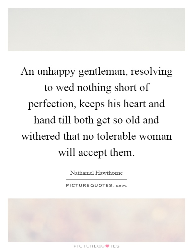 An unhappy gentleman, resolving to wed nothing short of perfection, keeps his heart and hand till both get so old and withered that no tolerable woman will accept them Picture Quote #1
