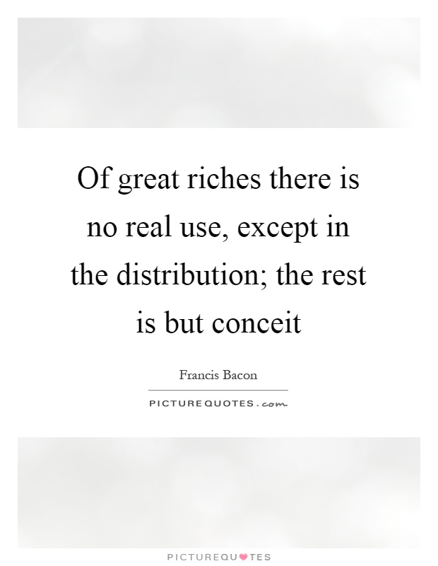 Of great riches there is no real use, except in the distribution; the rest is but conceit Picture Quote #1