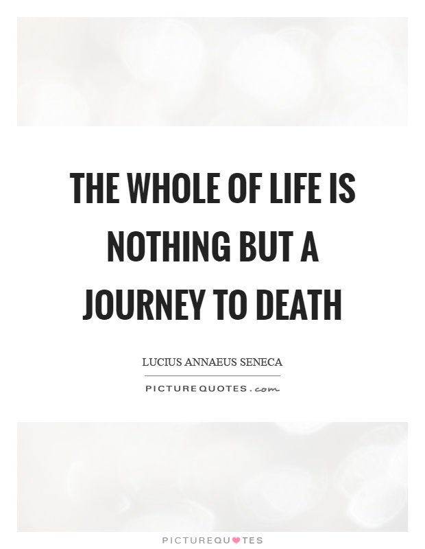 The whole of life is nothing but a journey to death Picture Quote #1