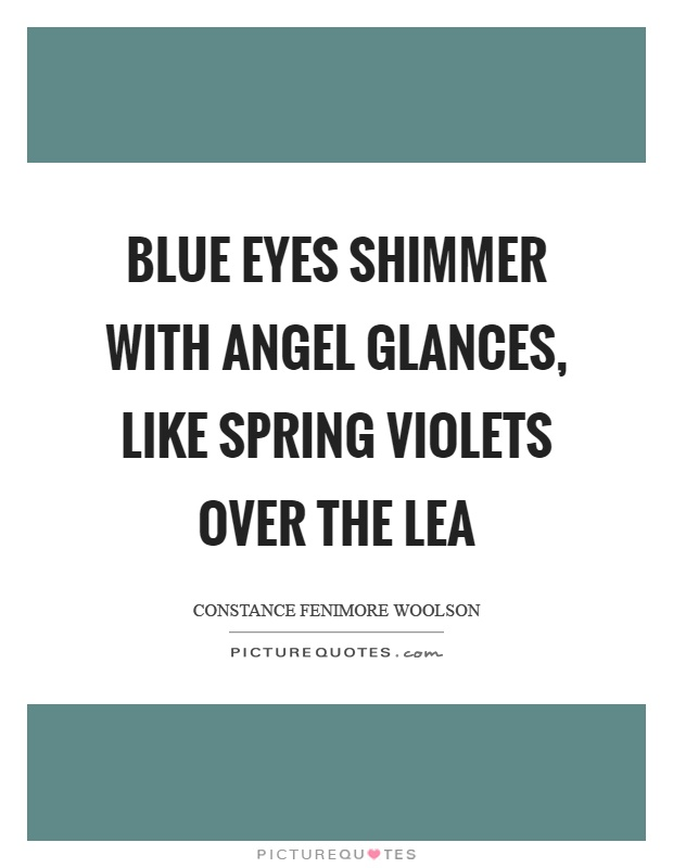Blue eyes shimmer with angel glances, like spring violets ...
