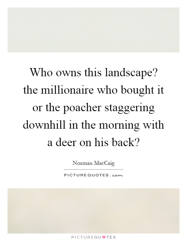 Who owns this landscape? the millionaire who bought it or the poacher staggering downhill in the morning with a deer on his back? Picture Quote #1