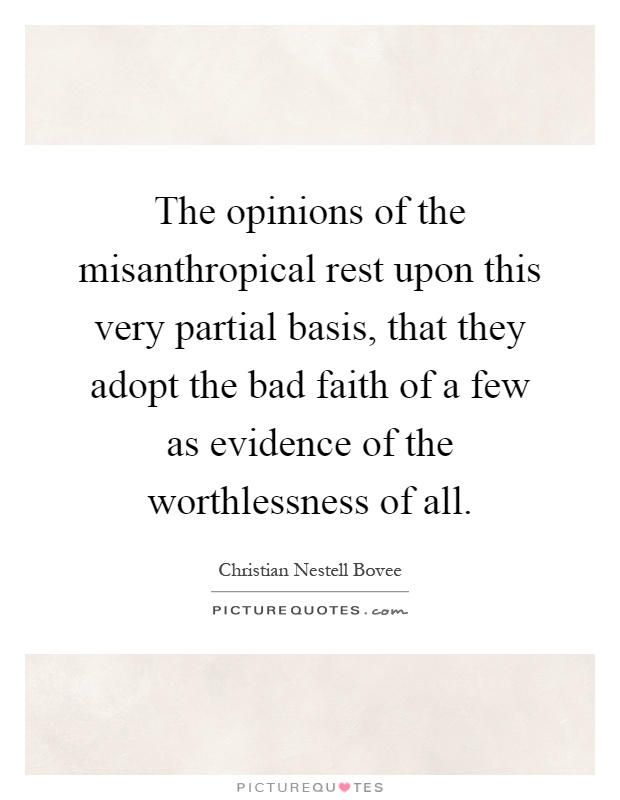 The opinions of the misanthropical rest upon this very partial basis, that they adopt the bad faith of a few as evidence of the worthlessness of all Picture Quote #1