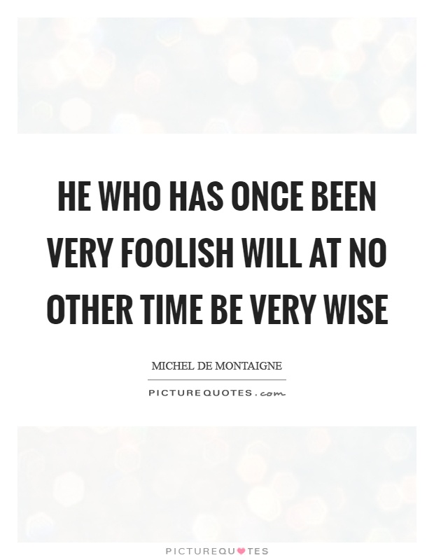 He who has once been very foolish will at no other time be very wise Picture Quote #1