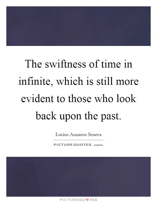 The swiftness of time in infinite, which is still more evident to those who look back upon the past Picture Quote #1