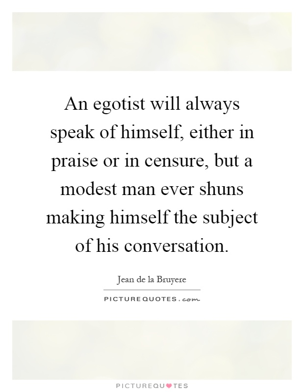 An egotist will always speak of himself, either in praise or in censure, but a modest man ever shuns making himself the subject of his conversation Picture Quote #1