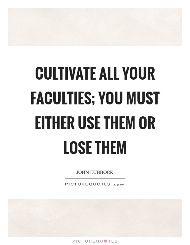 Cultivate all your faculties; you must either use them or lose them Picture Quote #1