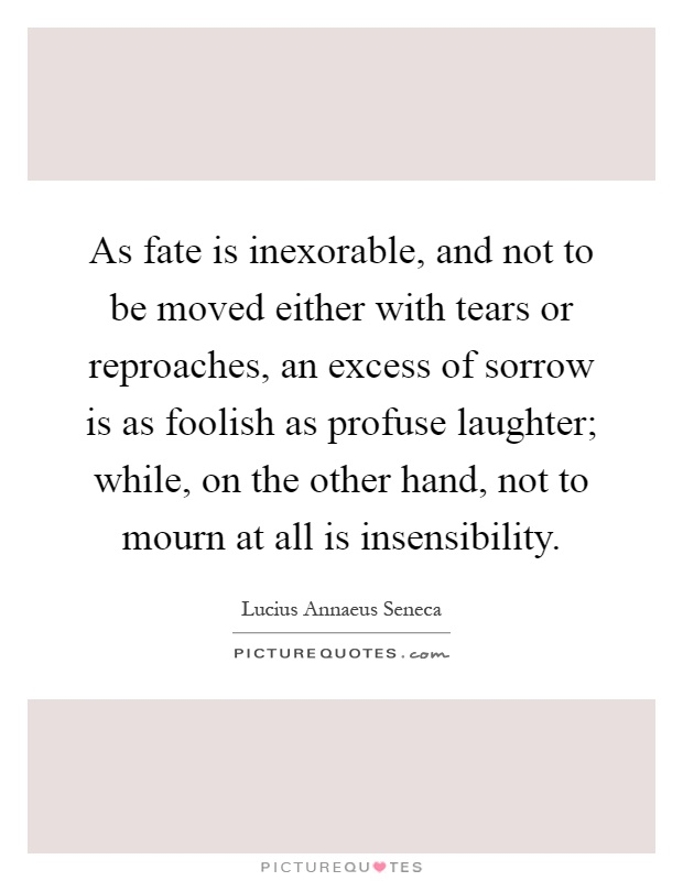 As fate is inexorable, and not to be moved either with tears or reproaches, an excess of sorrow is as foolish as profuse laughter; while, on the other hand, not to mourn at all is insensibility Picture Quote #1