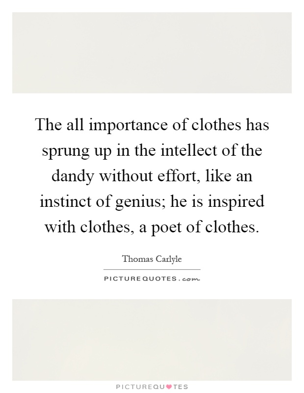 The all importance of clothes has sprung up in the intellect of the dandy without effort, like an instinct of genius; he is inspired with clothes, a poet of clothes Picture Quote #1
