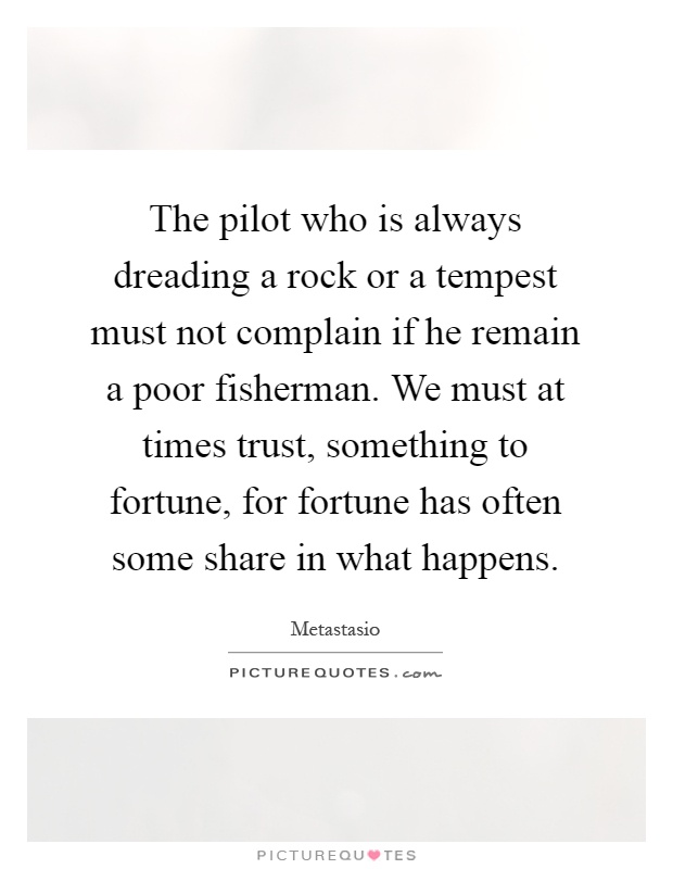 The pilot who is always dreading a rock or a tempest must not complain if he remain a poor fisherman. We must at times trust, something to fortune, for fortune has often some share in what happens Picture Quote #1